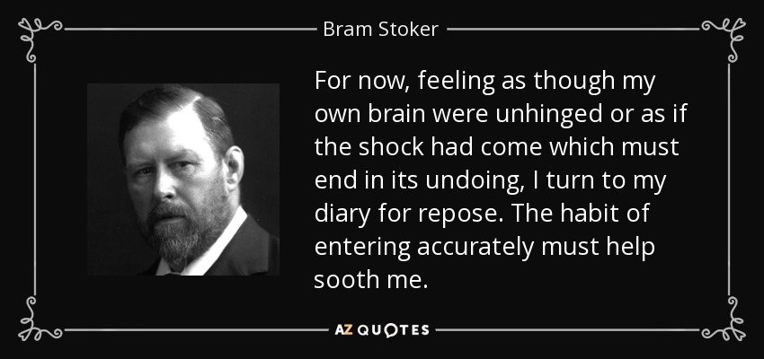 For now, feeling as though my own brain were unhinged or as if the shock had come which must end in its undoing, I turn to my diary for repose. The habit of entering accurately must help sooth me. - Bram Stoker