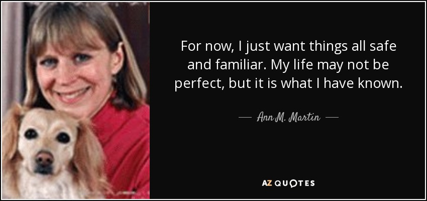 For now, I just want things all safe and familiar. My life may not be perfect, but it is what I have known. - Ann M. Martin
