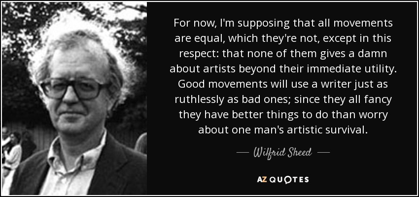 For now, I'm supposing that all movements are equal, which they're not, except in this respect: that none of them gives a damn about artists beyond their immediate utility. Good movements will use a writer just as ruthlessly as bad ones; since they all fancy they have better things to do than worry about one man's artistic survival. - Wilfrid Sheed
