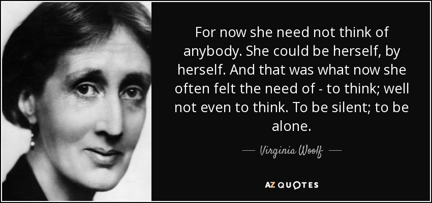 For now she need not think of anybody. She could be herself, by herself. And that was what now she often felt the need of - to think; well not even to think. To be silent; to be alone. - Virginia Woolf