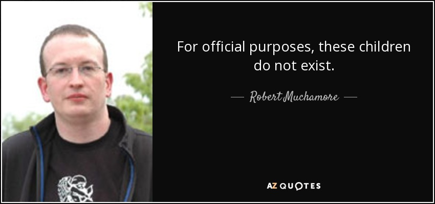 For official purposes, these children do not exist. - Robert Muchamore