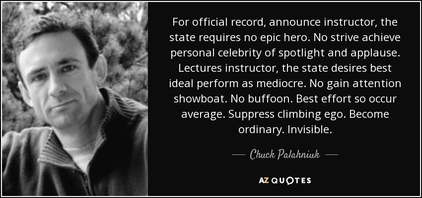 For official record, announce instructor, the state requires no epic hero. No strive achieve personal celebrity of spotlight and applause. Lectures instructor, the state desires best ideal perform as mediocre. No gain attention showboat. No buffoon. Best effort so occur average. Suppress climbing ego. Become ordinary. Invisible. - Chuck Palahniuk