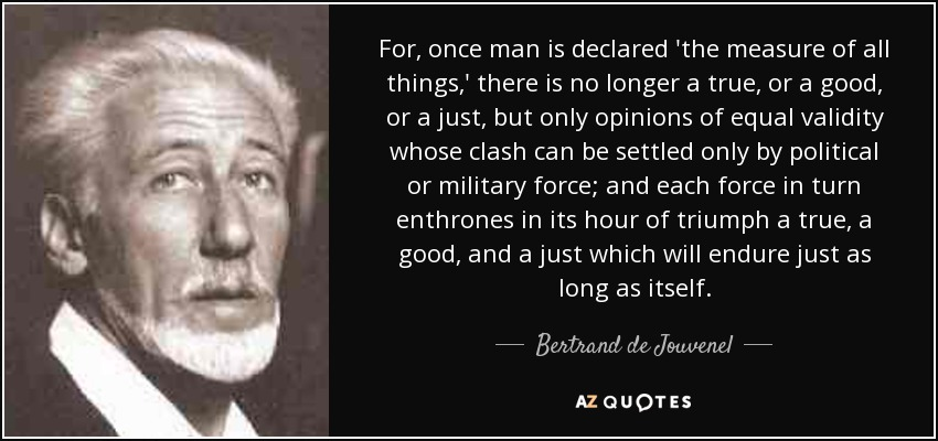 For, once man is declared 'the measure of all things,' there is no longer a true, or a good, or a just, but only opinions of equal validity whose clash can be settled only by political or military force; and each force in turn enthrones in its hour of triumph a true, a good, and a just which will endure just as long as itself. - Bertrand de Jouvenel