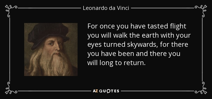 For once you have tasted flight you will walk the earth with your eyes turned skywards, for there you have been and there you will long to return. - Leonardo da Vinci
