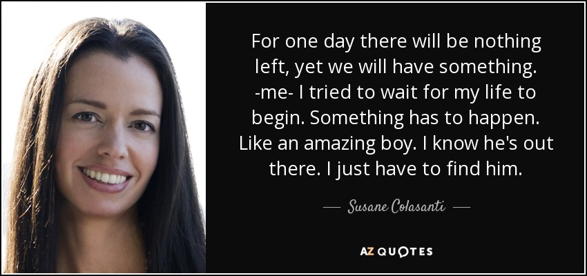 For one day there will be nothing left, yet we will have something. -me- I tried to wait for my life to begin. Something has to happen. Like an amazing boy. I know he's out there. I just have to find him. - Susane Colasanti