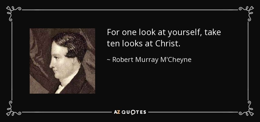 For one look at yourself, take ten looks at Christ. - Robert Murray M'Cheyne