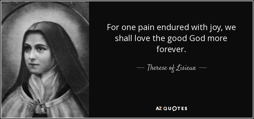 For one pain endured with joy, we shall love the good God more forever. - Therese of Lisieux