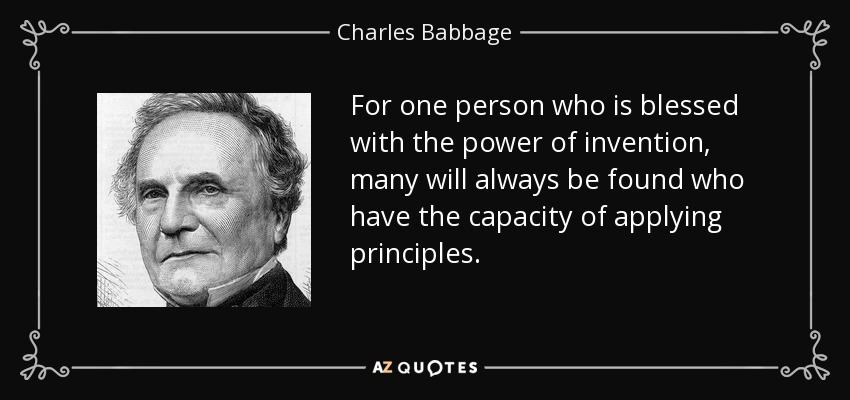 For one person who is blessed with the power of invention, many will always be found who have the capacity of applying principles. - Charles Babbage