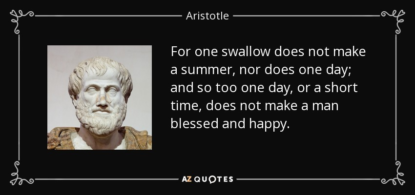 For one swallow does not make a summer, nor does one day; and so too one day, or a short time, does not make a man blessed and happy. - Aristotle
