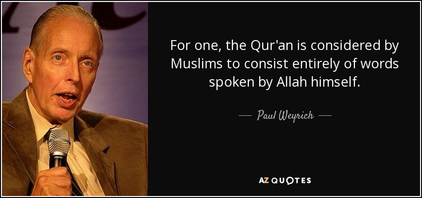 For one, the Qur'an is considered by Muslims to consist entirely of words spoken by Allah himself. - Paul Weyrich