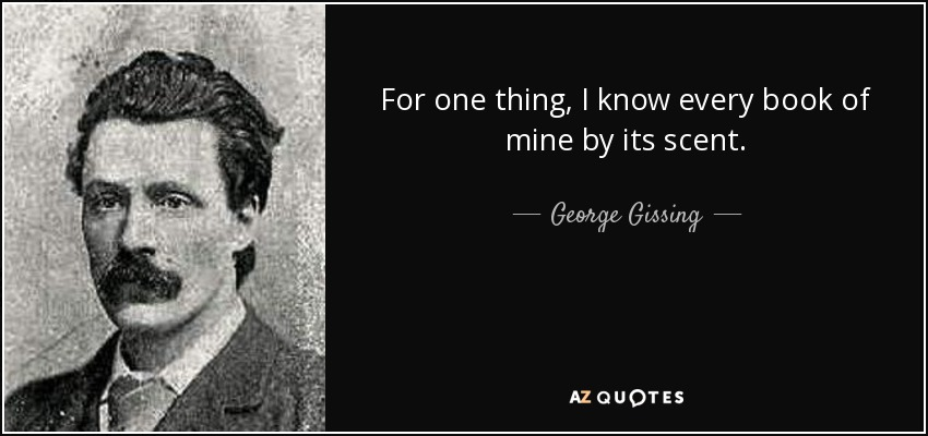 For one thing, I know every book of mine by its scent. - George Gissing