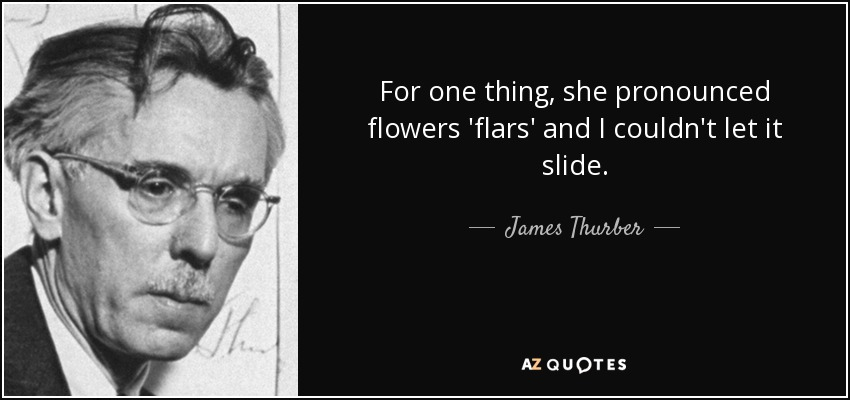 For one thing, she pronounced flowers 'flars' and I couldn't let it slide. - James Thurber