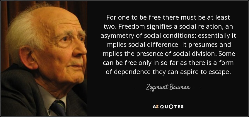 For one to be free there must be at least two. Freedom signifies a social relation, an asymmetry of social conditions: essentially it implies social difference--it presumes and implies the presence of social division. Some can be free only in so far as there is a form of dependence they can aspire to escape. - Zygmunt Bauman