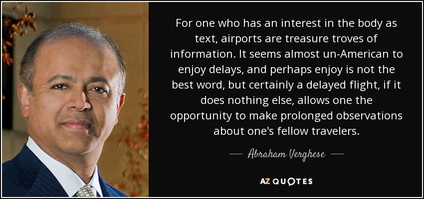 For one who has an interest in the body as text, airports are treasure troves of information. It seems almost un-American to enjoy delays, and perhaps enjoy is not the best word, but certainly a delayed flight, if it does nothing else, allows one the opportunity to make prolonged observations about one's fellow travelers. - Abraham Verghese