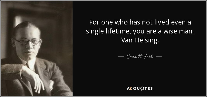 For one who has not lived even a single lifetime, you are a wise man, Van Helsing. - Garrett Fort