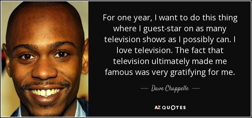For one year, I want to do this thing where I guest-star on as many television shows as I possibly can. I love television. The fact that television ultimately made me famous was very gratifying for me. - Dave Chappelle