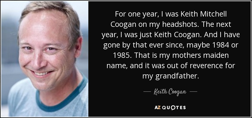 For one year, I was Keith Mitchell Coogan on my headshots. The next year, I was just Keith Coogan. And I have gone by that ever since, maybe 1984 or 1985. That is my mothers maiden name, and it was out of reverence for my grandfather. - Keith Coogan