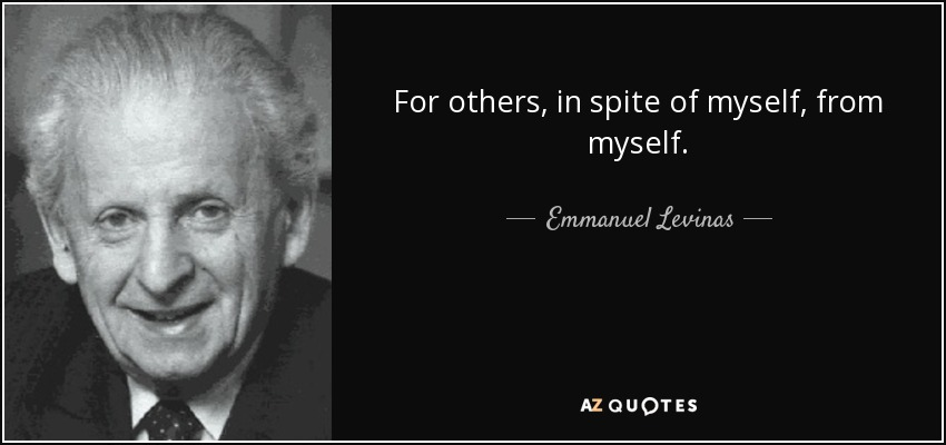For others, in spite of myself, from myself. - Emmanuel Levinas