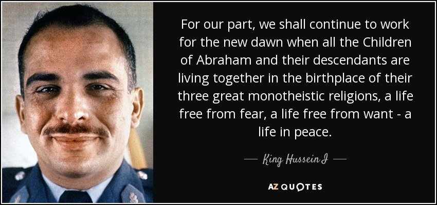 For our part, we shall continue to work for the new dawn when all the Children of Abraham and their descendants are living together in the birthplace of their three great monotheistic religions, a life free from fear, a life free from want - a life in peace. - King Hussein I