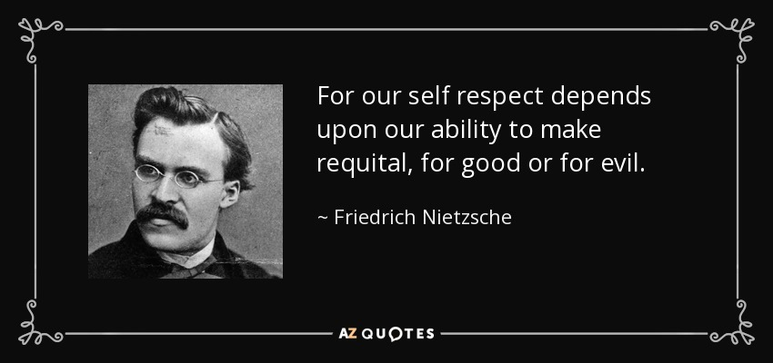 For our self respect depends upon our ability to make requital, for good or for evil. - Friedrich Nietzsche