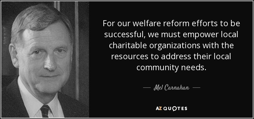 For our welfare reform efforts to be successful, we must empower local charitable organizations with the resources to address their local community needs. - Mel Carnahan