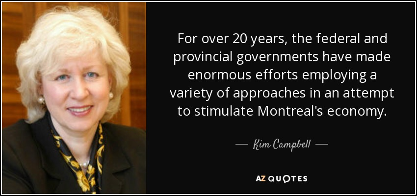 For over 20 years, the federal and provincial governments have made enormous efforts employing a variety of approaches in an attempt to stimulate Montreal's economy. - Kim Campbell