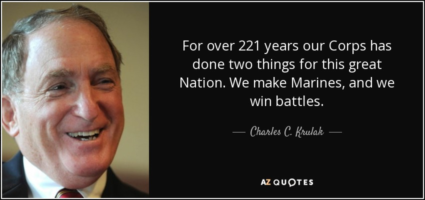 For over 221 years our Corps has done two things for this great Nation. We make Marines, and we win battles. - Charles C. Krulak