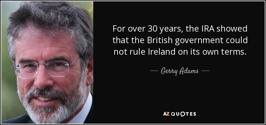 For over 30 years, the IRA showed that the British government could not rule Ireland on its own terms. - Gerry Adams