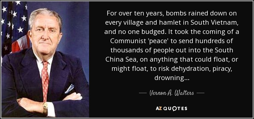 For over ten years, bombs rained down on every village and hamlet in South Vietnam, and no one budged. It took the coming of a Communist 'peace' to send hundreds of thousands of people out into the South China Sea, on anything that could float, or might float, to risk dehydration, piracy, drowning . . . - Vernon A. Walters
