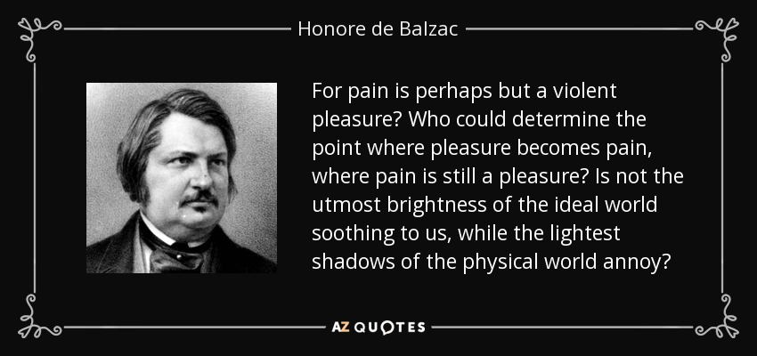 For pain is perhaps but a violent pleasure? Who could determine the point where pleasure becomes pain, where pain is still a pleasure? Is not the utmost brightness of the ideal world soothing to us, while the lightest shadows of the physical world annoy? - Honore de Balzac