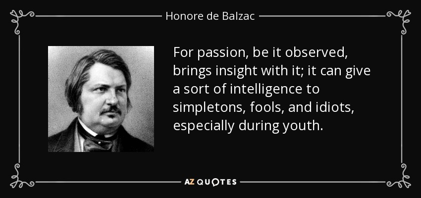 For passion, be it observed, brings insight with it; it can give a sort of intelligence to simpletons, fools, and idiots, especially during youth. - Honore de Balzac