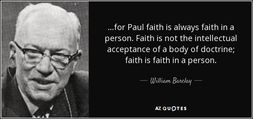 ...for Paul faith is always faith in a person. Faith is not the intellectual acceptance of a body of doctrine; faith is faith in a person. - William Barclay