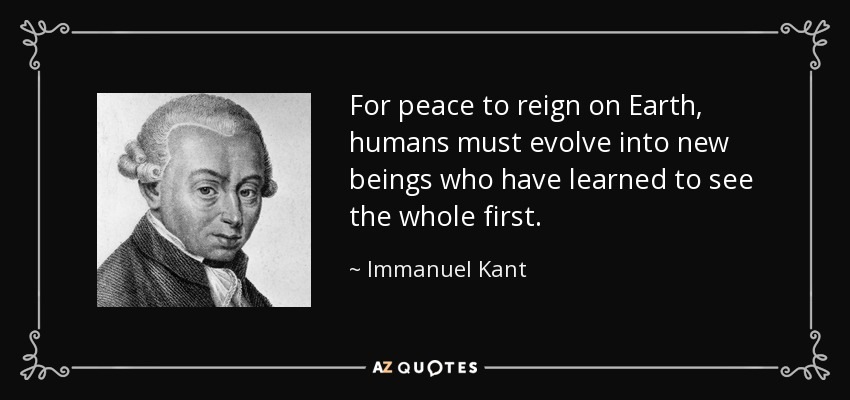 For peace to reign on Earth, humans must evolve into new beings who have learned to see the whole first. - Immanuel Kant