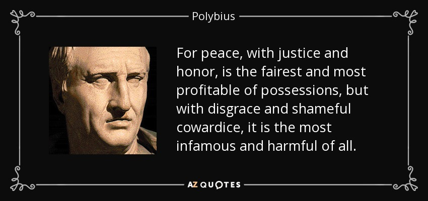 For peace, with justice and honor, is the fairest and most profitable of possessions, but with disgrace and shameful cowardice, it is the most infamous and harmful of all. - Polybius
