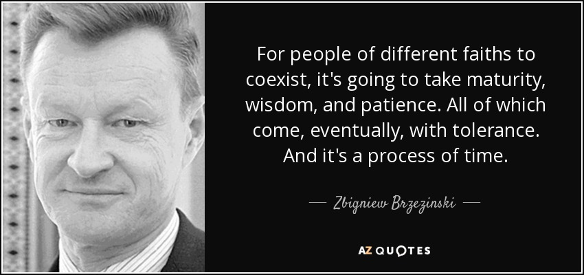 For people of different faiths to coexist, it's going to take maturity, wisdom, and patience. All of which come, eventually, with tolerance. And it's a process of time. - Zbigniew Brzezinski