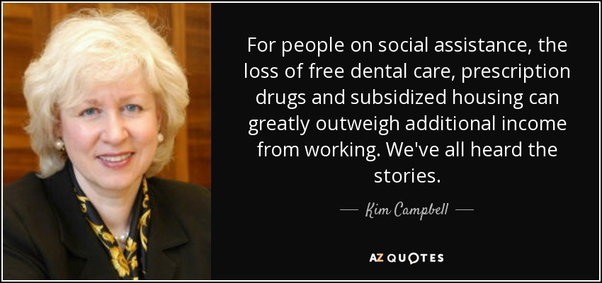 For people on social assistance, the loss of free dental care, prescription drugs and subsidized housing can greatly outweigh additional income from working. We've all heard the stories. - Kim Campbell
