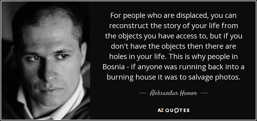 For people who are displaced, you can reconstruct the story of your life from the objects you have access to, but if you don't have the objects then there are holes in your life. This is why people in Bosnia - if anyone was running back into a burning house it was to salvage photos. - Aleksandar Hemon
