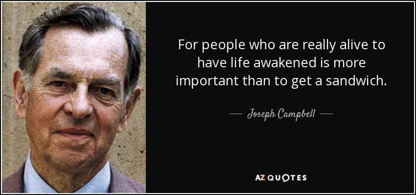 For people who are really alive to have life awakened is more important than to get a sandwich. - Joseph Campbell