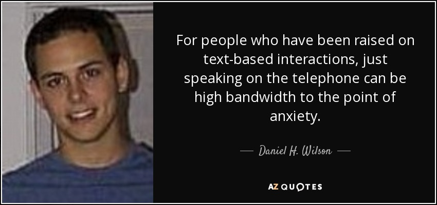 For people who have been raised on text-based interactions, just speaking on the telephone can be high bandwidth to the point of anxiety. - Daniel H. Wilson