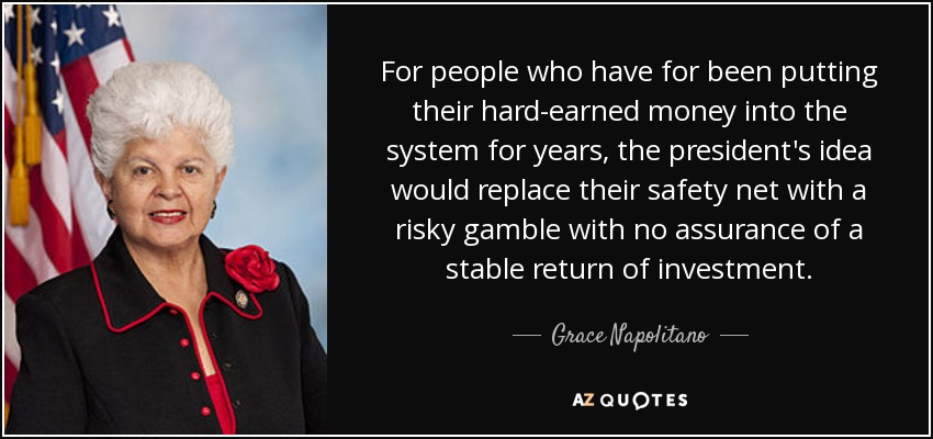 For people who have for been putting their hard-earned money into the system for years, the president's idea would replace their safety net with a risky gamble with no assurance of a stable return of investment. - Grace Napolitano