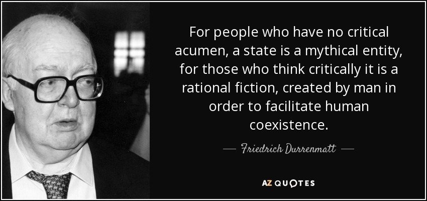 For people who have no critical acumen, a state is a mythical entity, for those who think critically it is a rational fiction, created by man in order to facilitate human coexistence. - Friedrich Durrenmatt