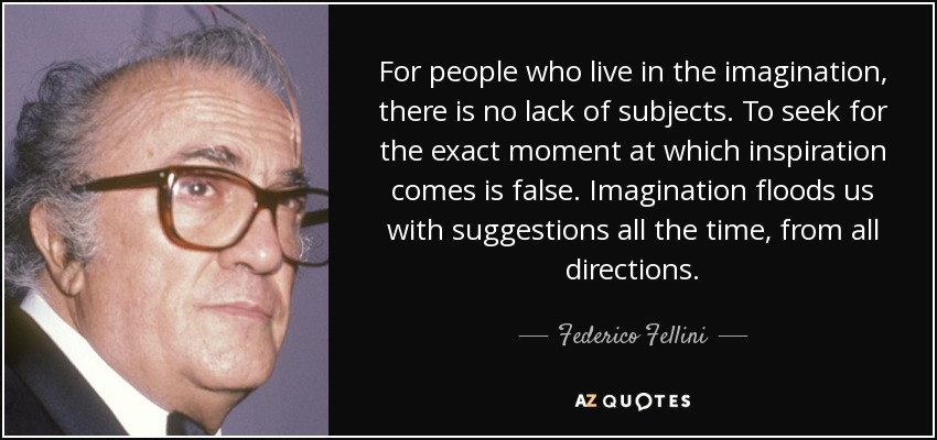 For people who live in the imagination, there is no lack of subjects. To seek for the exact moment at which inspiration comes is false. Imagination floods us with suggestions all the time, from all directions. - Federico Fellini