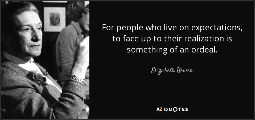 For people who live on expectations, to face up to their realization is something of an ordeal. - Elizabeth Bowen