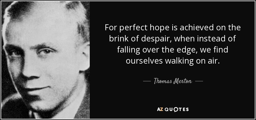 For perfect hope is achieved on the brink of despair, when instead of falling over the edge, we find ourselves walking on air. - Thomas Merton