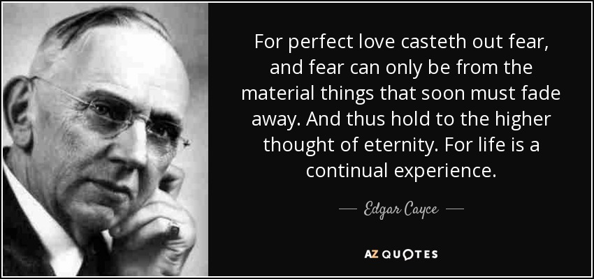 Edgar Cayce quote: For perfect love casteth out fear, and fear can