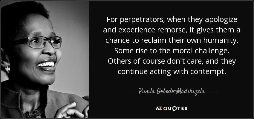 For perpetrators, when they apologize and experience remorse, it gives them a chance to reclaim their own humanity. Some rise to the moral challenge. Others of course don't care, and they continue acting with contempt. - Pumla Gobodo-Madikizela
