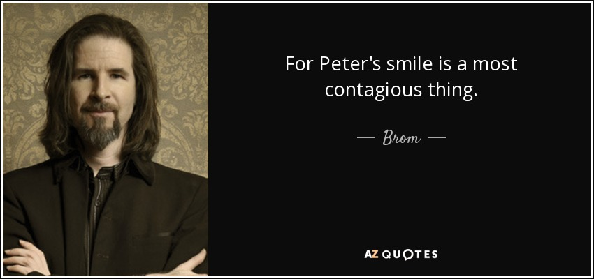 For Peter's smile is a most contagious thing. - Brom