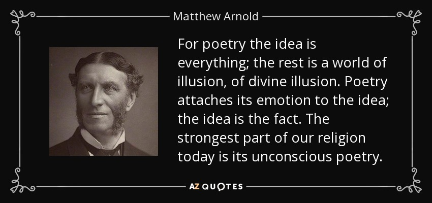 For poetry the idea is everything; the rest is a world of illusion, of divine illusion. Poetry attaches its emotion to the idea; the idea is the fact. The strongest part of our religion today is its unconscious poetry. - Matthew Arnold