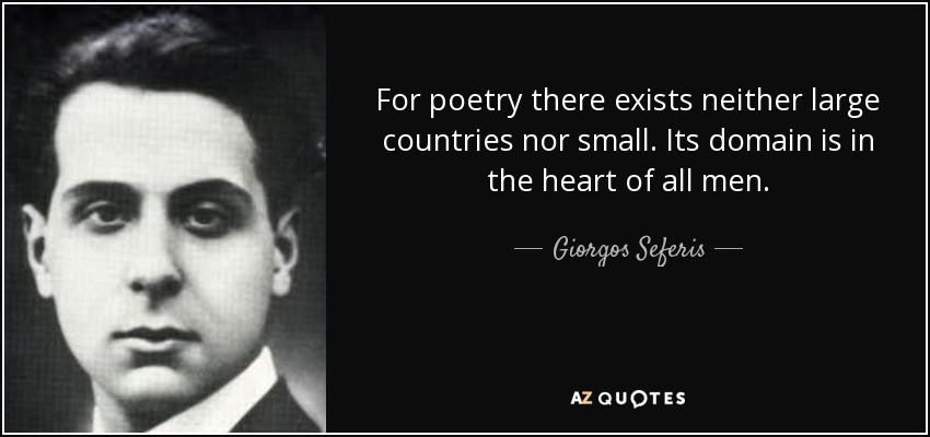 For poetry there exists neither large countries nor small. Its domain is in the heart of all men. - Giorgos Seferis