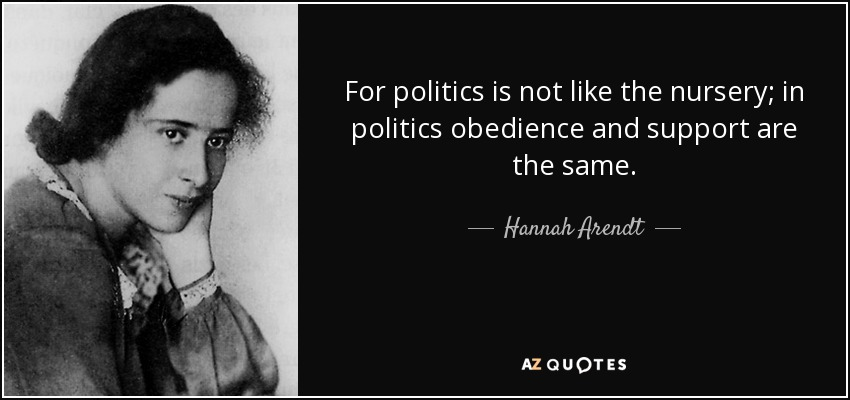 For politics is not like the nursery; in politics obedience and support are the same. - Hannah Arendt